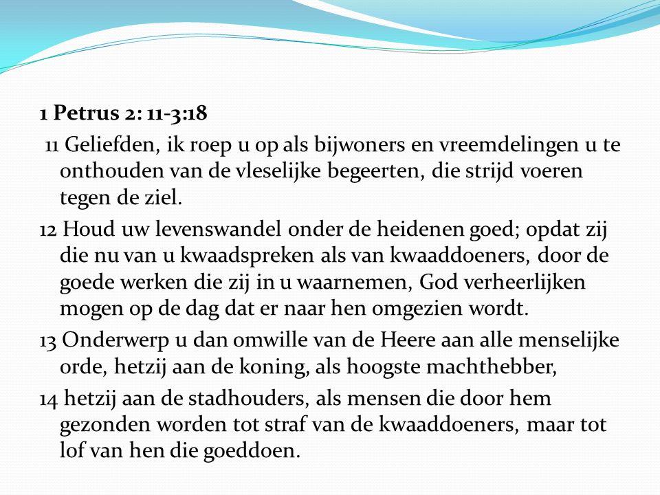 1 Petrus 2: 11-3:18 11 Geliefden, ik roep u op als bijwoners en vreemdelingen u te onthouden van de vleselijke begeerten, die strijd voeren tegen de z