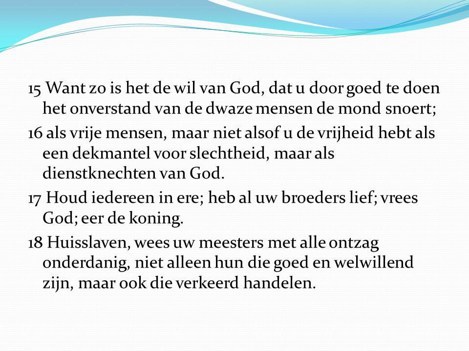 15 Want zo is het de wil van God, dat u door goed te doen het onverstand van de dwaze mensen de mond snoert; 16 als vrije mensen, maar niet alsof u de
