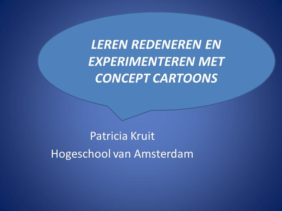 Patricia Kruit Hogeschool van Amsterdam LEREN REDENEREN EN EXPERIMENTEREN MET CONCEPT CARTOONS