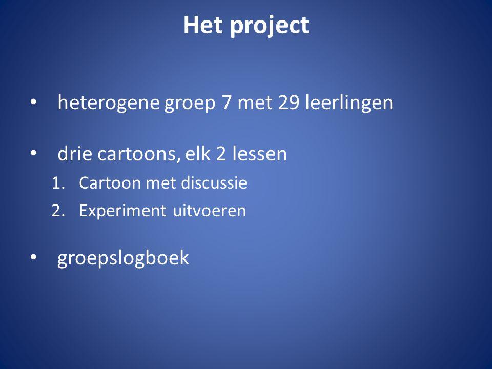 Het project heterogene groep 7 met 29 leerlingen drie cartoons, elk 2 lessen 1.Cartoon met discussie 2.Experiment uitvoeren groepslogboek