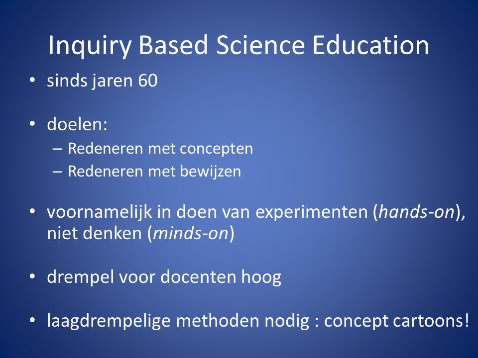 Inquiry Based Science Education sinds jaren 60 doelen: – Redeneren met concepten – Redeneren met bewijzen voornamelijk in doen van experimenten (hands-on), niet denken (minds-on) drempel voor docenten hoog laagdrempelige methoden nodig : concept cartoons!