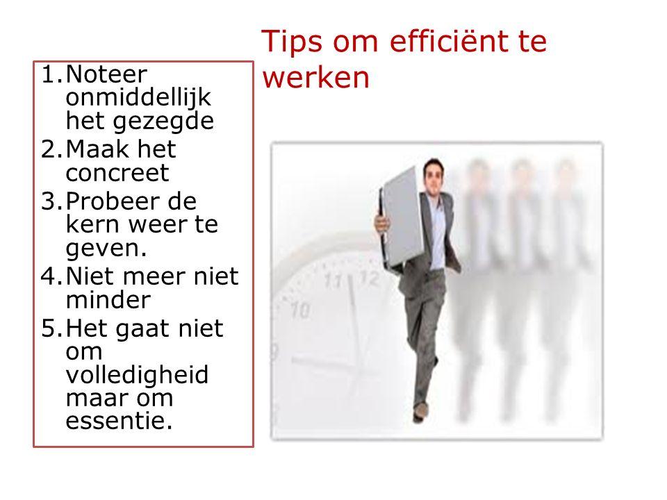 Tips om efficiënt te werken 1.Noteer onmiddellijk het gezegde 2.Maak het concreet 3.Probeer de kern weer te geven.