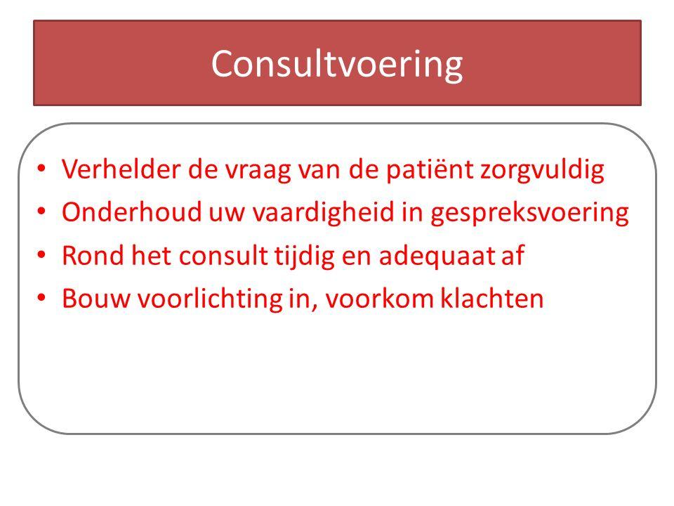 Consultvoering Verhelder de vraag van de patiënt zorgvuldig Onderhoud uw vaardigheid in gespreksvoering Rond het consult tijdig en adequaat af Bouw voorlichting in, voorkom klachten