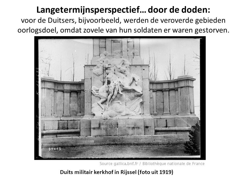Langetermijnsperspectief… door de doden: voor de Duitsers, bijvoorbeeld, werden de veroverde gebieden oorlogsdoel, omdat zovele van hun soldaten er wa