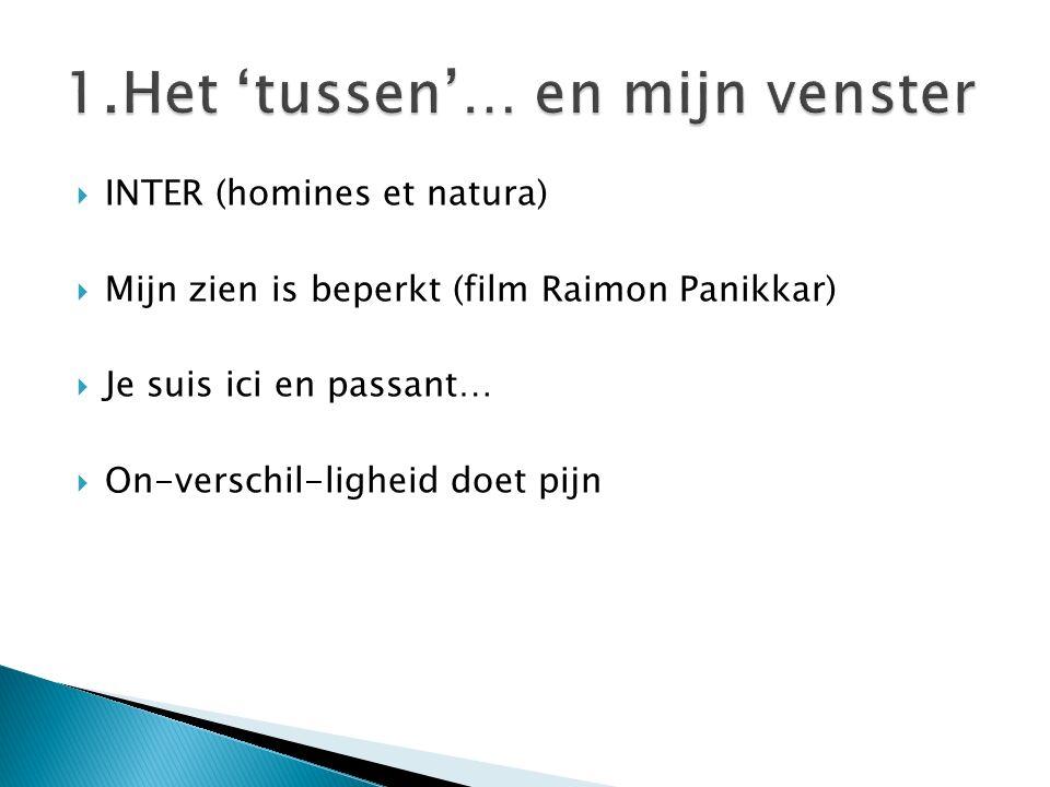  INTER (homines et natura)  Mijn zien is beperkt (film Raimon Panikkar)  Je suis ici en passant…  On-verschil-ligheid doet pijn