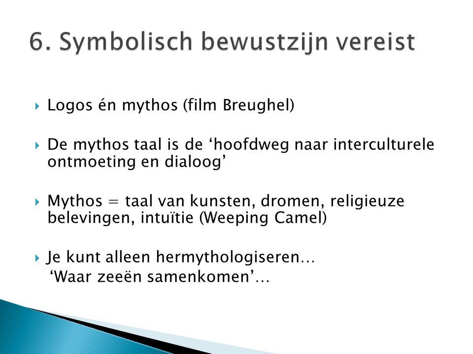  Logos én mythos (film Breughel)  De mythos taal is de 'hoofdweg naar interculturele ontmoeting en dialoog'  Mythos = taal van kunsten, dromen, religieuze belevingen, intuïtie (Weeping Camel)  Je kunt alleen hermythologiseren… 'Waar zeeën samenkomen'…