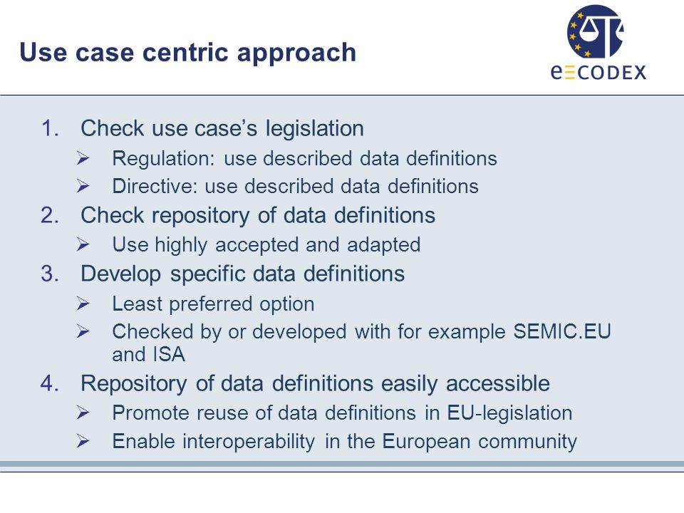 Use case centric approach 1.Check use case's legislation  Regulation: use described data definitions  Directive: use described data definitions 2.Check repository of data definitions  Use highly accepted and adapted 3.Develop specific data definitions  Least preferred option  Checked by or developed with for example SEMIC.EU and ISA 4.Repository of data definitions easily accessible  Promote reuse of data definitions in EU-legislation  Enable interoperability in the European community