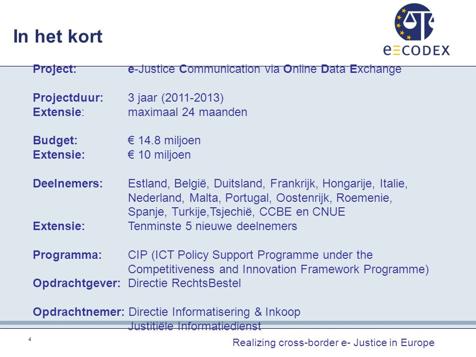 In het kort Realizing cross-border e- Justice in Europe 4 Project: e-Justice Communication via Online Data Exchange Projectduur: 3 jaar (2011-2013) Extensie:maximaal 24 maanden Budget:€ 14.8 miljoen Extensie:€ 10 miljoen Deelnemers:Estland, België, Duitsland, Frankrijk, Hongarije, Italie, Nederland, Malta, Portugal, Oostenrijk, Roemenie, Spanje, Turkije,Tsjechië, CCBE en CNUE Extensie:Tenminste 5 nieuwe deelnemers Programma:CIP (ICT Policy Support Programme under the Competitiveness and Innovation Framework Programme) Opdrachtgever: Directie RechtsBestel Opdrachtnemer: Directie Informatisering & Inkoop Justitiële Informatiedienst
