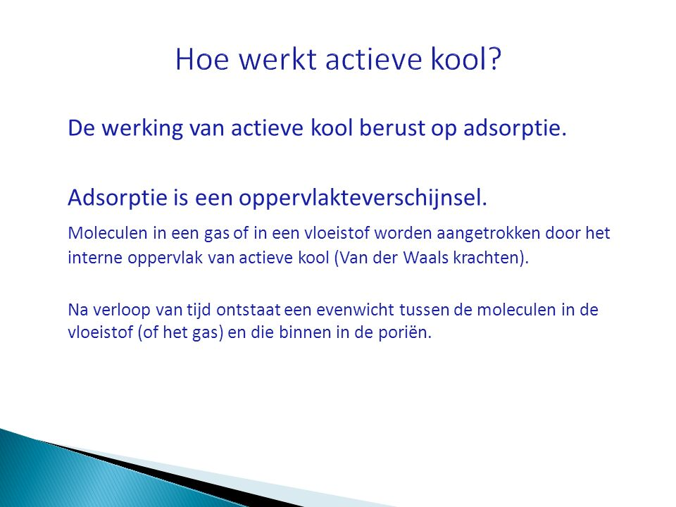 De werking van actieve kool berust op adsorptie. Adsorptie is een oppervlakteverschijnsel. Moleculen in een gas of in een vloeistof worden aangetrokke