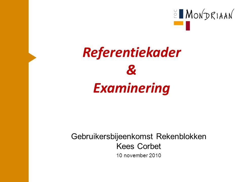 Referentiekader & Examinering Gebruikersbijeenkomst Rekenblokken Kees Corbet 10 november 2010