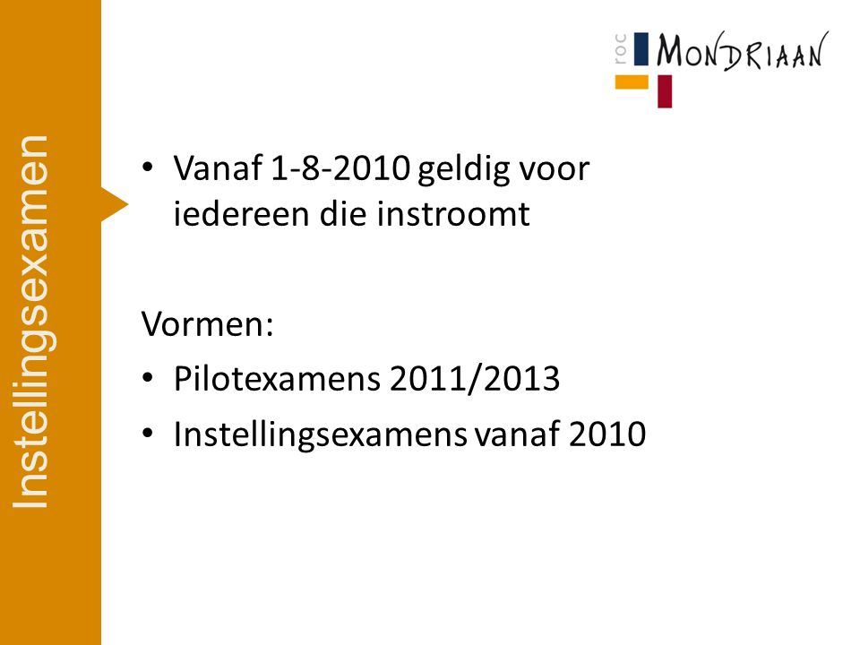 Vanaf 1-8-2010 geldig voor iedereen die instroomt Vormen: Pilotexamens 2011/2013 Instellingsexamens vanaf 2010 Instellingsexamen