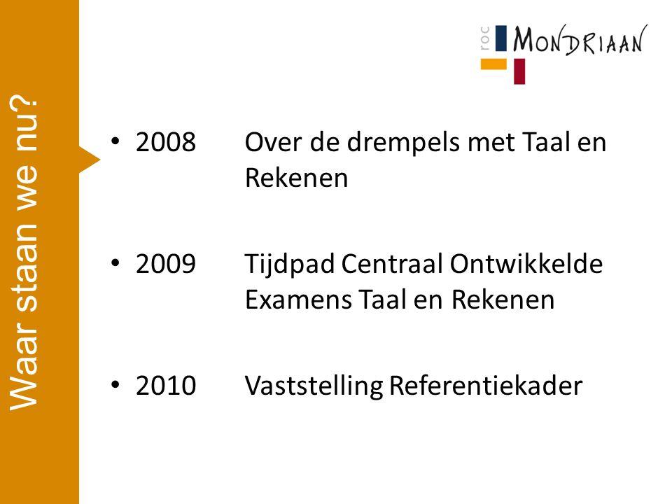 2008 Over de drempels met Taal en Rekenen 2009Tijdpad Centraal Ontwikkelde Examens Taal en Rekenen 2010Vaststelling Referentiekader Waar staan we nu