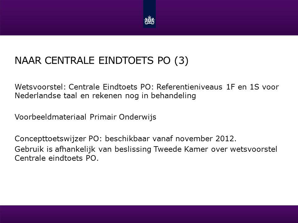 NAAR CENTRALE EINDTOETS PO (3) Wetsvoorstel: Centrale Eindtoets PO: Referentieniveaus 1F en 1S voor Nederlandse taal en rekenen nog in behandeling Voorbeeldmateriaal Primair Onderwijs Concepttoetswijzer PO: beschikbaar vanaf november 2012.