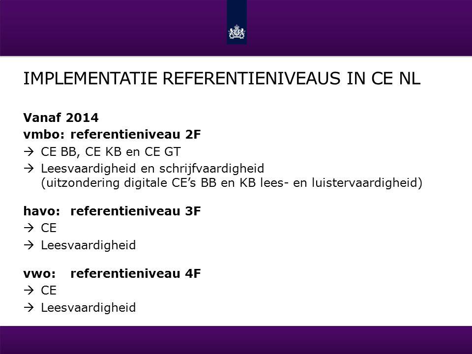 IMPLEMENTATIE REFERENTIENIVEAUS IN CE NL Vanaf 2014 vmbo:referentieniveau 2F  CE BB, CE KB en CE GT  Leesvaardigheid en schrijfvaardigheid (uitzondering digitale CE's BB en KB lees- en luistervaardigheid) havo:referentieniveau 3F  CE  Leesvaardigheid vwo:referentieniveau 4F  CE  Leesvaardigheid