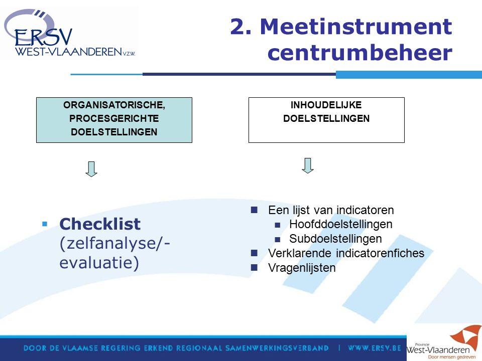 2. Meetinstrument centrumbeheer  Checklist (zelfanalyse/- evaluatie) Een lijst van indicatoren Hoofddoelstellingen Subdoelstellingen Verklarende indi
