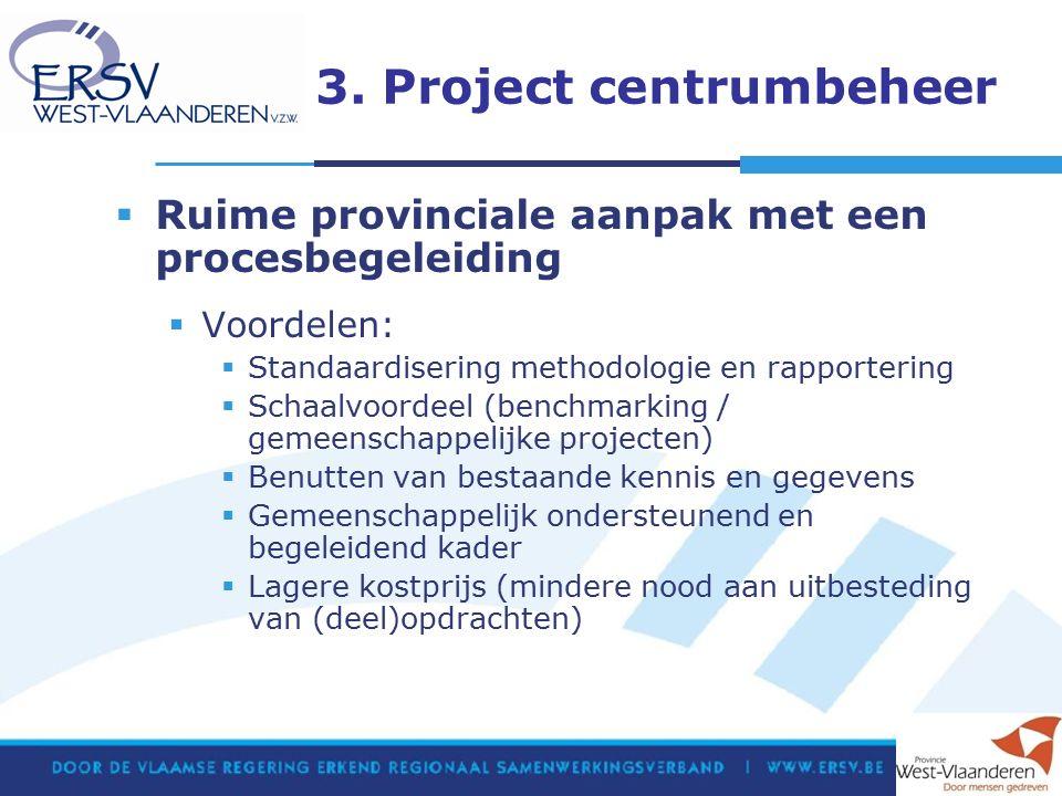 3. Project centrumbeheer  Ruime provinciale aanpak met een procesbegeleiding  Voordelen:  Standaardisering methodologie en rapportering  Schaalvoo