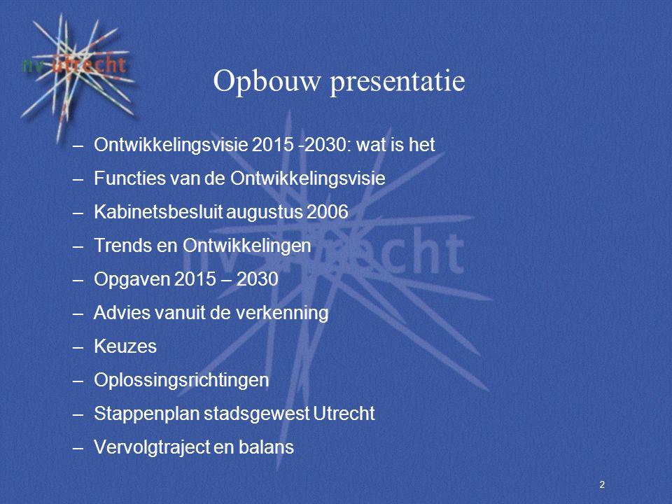 2 Opbouw presentatie –Ontwikkelingsvisie 2015 -2030: wat is het –Functies van de Ontwikkelingsvisie –Kabinetsbesluit augustus 2006 –Trends en Ontwikkelingen –Opgaven 2015 – 2030 –Advies vanuit de verkenning –Keuzes –Oplossingsrichtingen –Stappenplan stadsgewest Utrecht –Vervolgtraject en balans