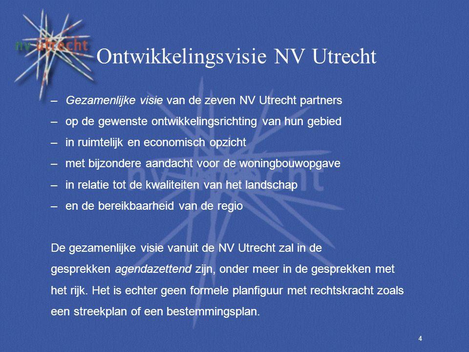 4 Ontwikkelingsvisie NV Utrecht –Gezamenlijke visie van de zeven NV Utrecht partners –op de gewenste ontwikkelingsrichting van hun gebied –in ruimtelijk en economisch opzicht –met bijzondere aandacht voor de woningbouwopgave –in relatie tot de kwaliteiten van het landschap –en de bereikbaarheid van de regio De gezamenlijke visie vanuit de NV Utrecht zal in de gesprekken agendazettend zijn, onder meer in de gesprekken met het rijk.
