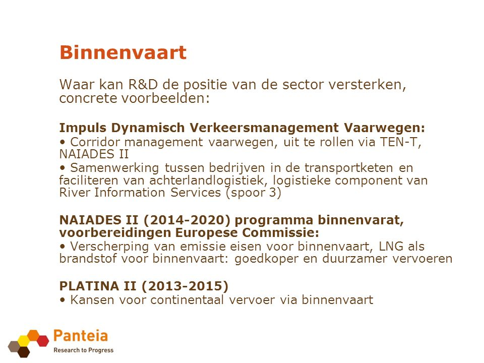 Binnenvaart Waar kan R&D de positie van de sector versterken, concrete voorbeelden: Impuls Dynamisch Verkeersmanagement Vaarwegen: Corridor management vaarwegen, uit te rollen via TEN-T, NAIADES II Samenwerking tussen bedrijven in de transportketen en faciliteren van achterlandlogistiek, logistieke component van River Information Services (spoor 3) NAIADES II (2014-2020) programma binnenvarat, voorbereidingen Europese Commissie: Verscherping van emissie eisen voor binnenvaart, LNG als brandstof voor binnenvaart: goedkoper en duurzamer vervoeren PLATINA II (2013-2015) Kansen voor continentaal vervoer via binnenvaart