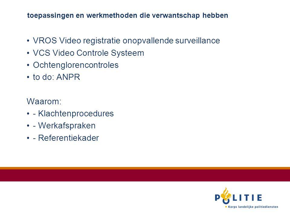 toepassingen en werkmethoden die verwantschap hebben VROS Video registratie onopvallende surveillance VCS Video Controle Systeem Ochtenglorencontroles to do: ANPR Waarom: - Klachtenprocedures - Werkafspraken - Referentiekader