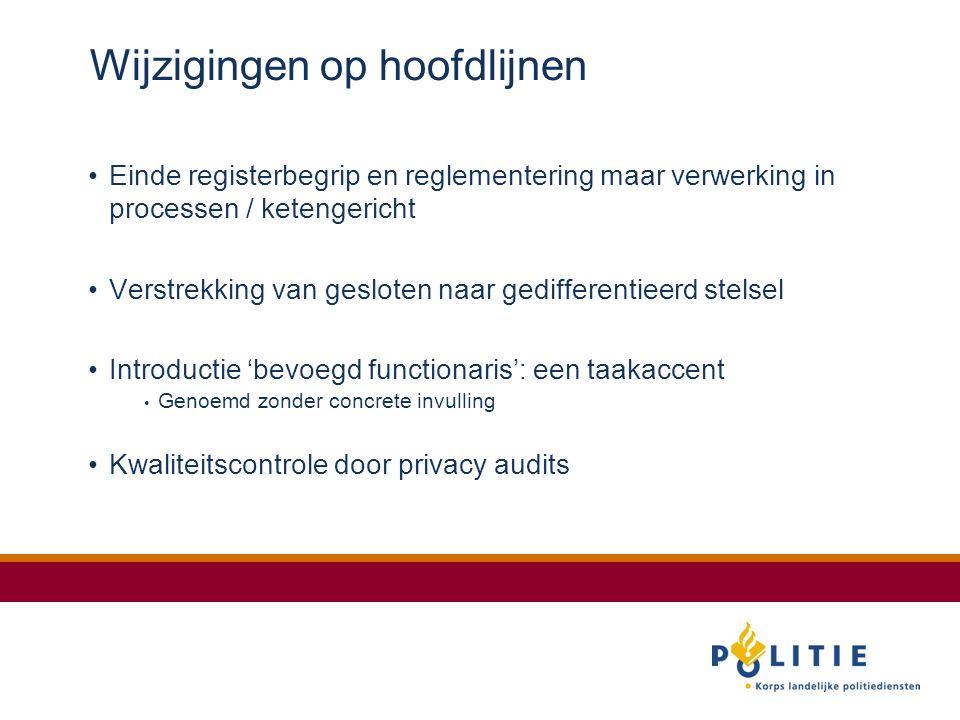 Wijzigingen op hoofdlijnen Einde registerbegrip en reglementering maar verwerking in processen / ketengericht Verstrekking van gesloten naar gedifferentieerd stelsel Introductie 'bevoegd functionaris': een taakaccent Genoemd zonder concrete invulling Kwaliteitscontrole door privacy audits