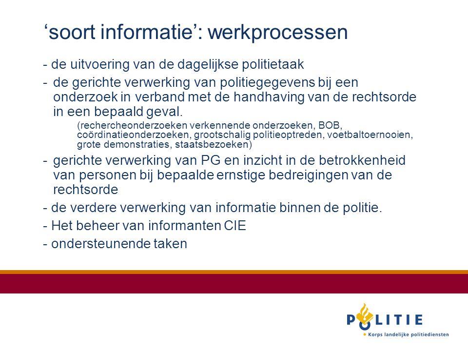 'soort informatie': werkprocessen - de uitvoering van de dagelijkse politietaak -de gerichte verwerking van politiegegevens bij een onderzoek in verband met de handhaving van de rechtsorde in een bepaald geval.