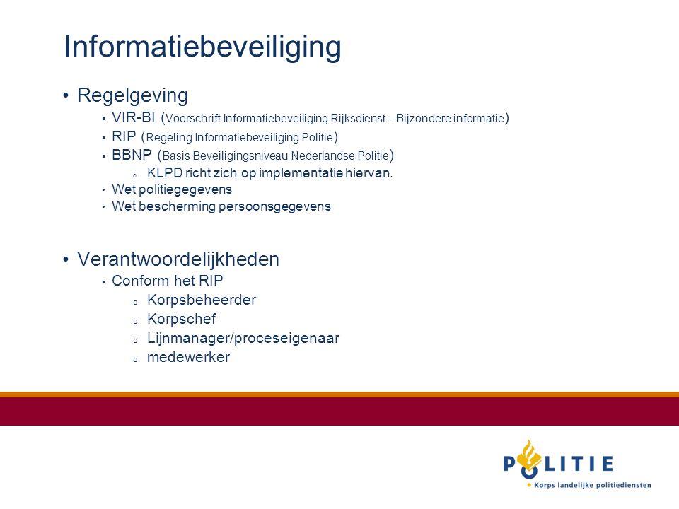 Informatiebeveiliging Regelgeving VIR-BI ( Voorschrift Informatiebeveiliging Rijksdienst – Bijzondere informatie ) RIP ( Regeling Informatiebeveiliging Politie ) BBNP ( Basis Beveiligingsniveau Nederlandse Politie ) o KLPD richt zich op implementatie hiervan.