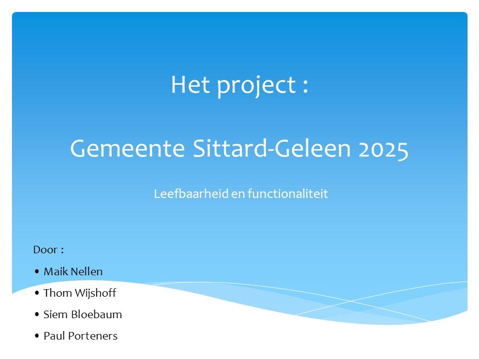 Het project : Gemeente Sittard-Geleen 2025 Leefbaarheid en functionaliteit Door : Maik Nellen Thom Wijshoff Siem Bloebaum Paul Porteners
