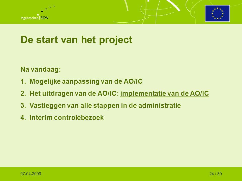 De start van het project Na vandaag: 1.Mogelijke aanpassing van de AO/IC 2.Het uitdragen van de AO/IC: implementatie van de AO/IC 3.Vastleggen van alle stappen in de administratie 4.Interim controlebezoek 07-04-200924 / 30