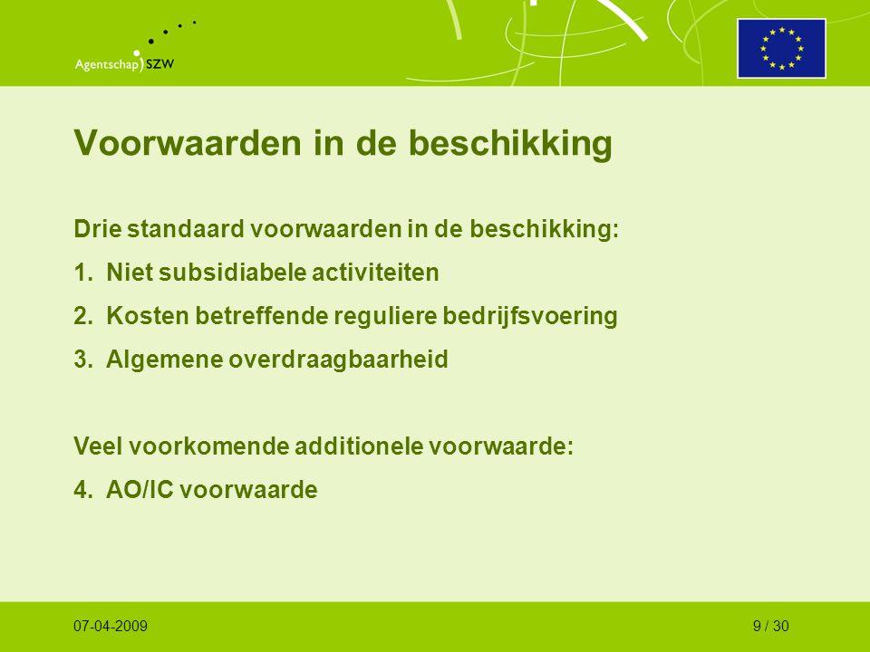 Voorwaarden in de beschikking Drie standaard voorwaarden in de beschikking: 1.Niet subsidiabele activiteiten 2.Kosten betreffende reguliere bedrijfsvoering 3.Algemene overdraagbaarheid Veel voorkomende additionele voorwaarde: 4.AO/IC voorwaarde 07-04-20099 / 30