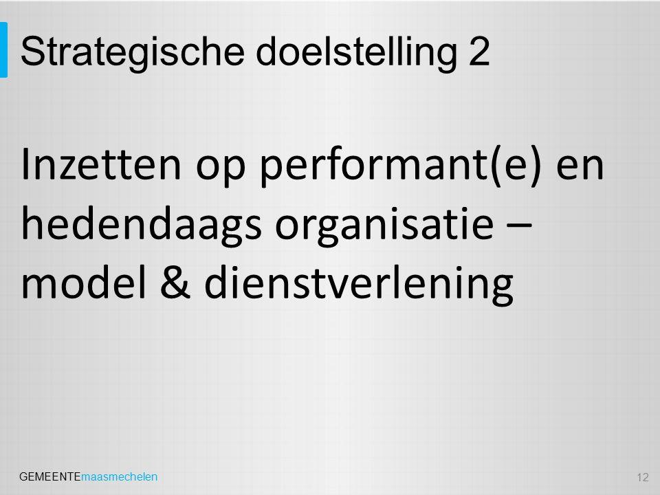 GEMEENTEmaasmechelen Strategische doelstelling 2 Inzetten op performant(e) en hedendaags organisatie – model & dienstverlening 12