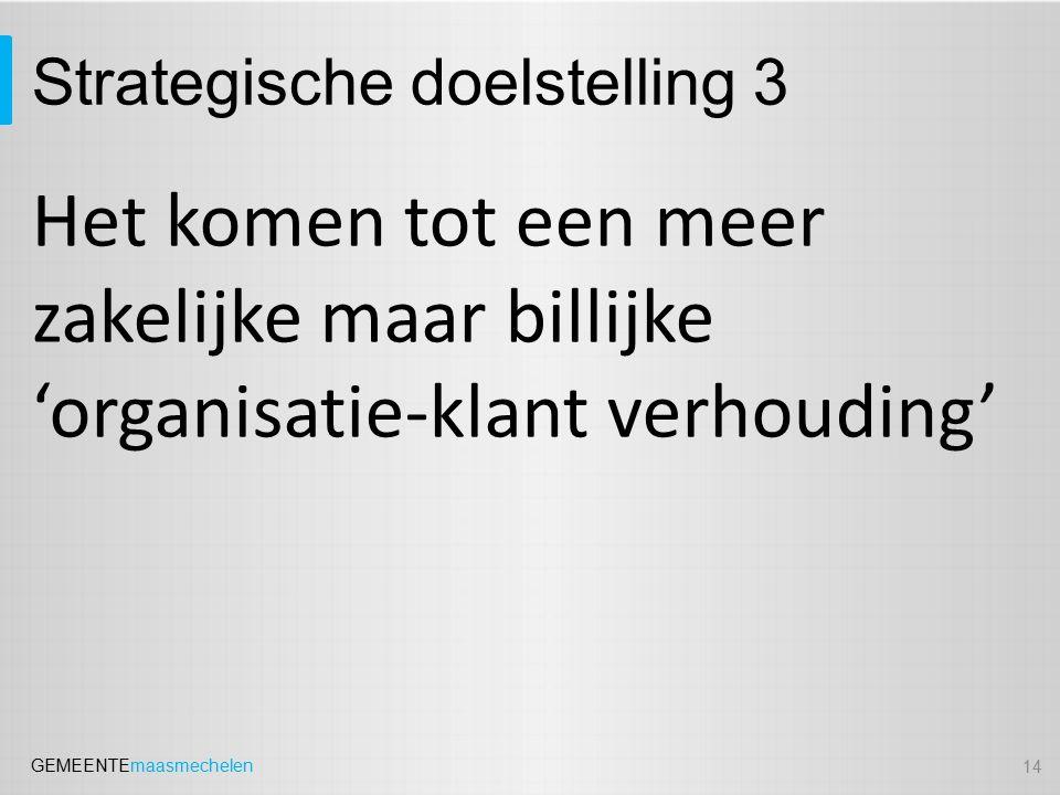 GEMEENTEmaasmechelen Strategische doelstelling 3 Het komen tot een meer zakelijke maar billijke 'organisatie-klant verhouding' 14
