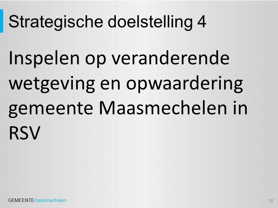 GEMEENTEmaasmechelen Strategische doelstelling 4 Inspelen op veranderende wetgeving en opwaardering gemeente Maasmechelen in RSV 16