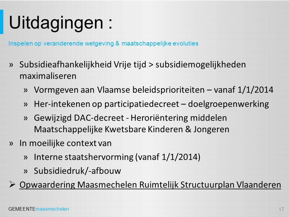 GEMEENTEmaasmechelen Uitdagingen : »Subsidieafhankelijkheid Vrije tijd > subsidiemogelijkheden maximaliseren »Vormgeven aan Vlaamse beleidsprioriteiten – vanaf 1/1/2014 »Her-intekenen op participatiedecreet – doelgroepenwerking »Gewijzigd DAC-decreet - Heroriëntering middelen Maatschappelijke Kwetsbare Kinderen & Jongeren »In moeilijke context van »Interne staatshervorming (vanaf 1/1/2014) »Subsidiedruk/-afbouw  Opwaardering Maasmechelen Ruimtelijk Structuurplan Vlaanderen 17 Inspelen op veranderende wetgeving & maatschappelijke evoluties