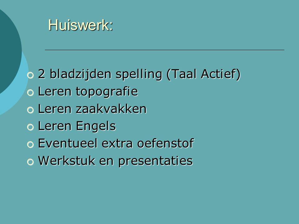 Huiswerk:  2 bladzijden spelling (Taal Actief)  Leren topografie  Leren zaakvakken  Leren Engels  Eventueel extra oefenstof  Werkstuk en presentaties