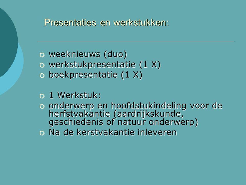 Presentaties en werkstukken:  weeknieuws (duo)  werkstukpresentatie (1 X)  boekpresentatie (1 X)  1 Werkstuk:  onderwerp en hoofdstukindeling voor de herfstvakantie (aardrijkskunde, geschiedenis of natuur onderwerp)  Na de kerstvakantie inleveren