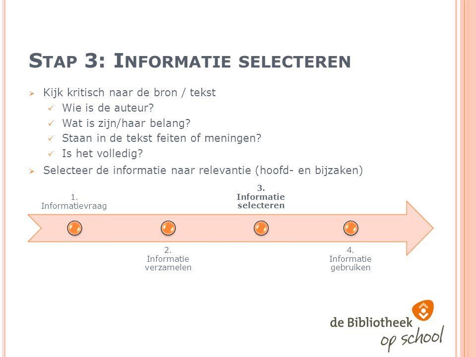 S TAP 3: I NFORMATIE SELECTEREN  Kijk kritisch naar de bron / tekst Wie is de auteur.