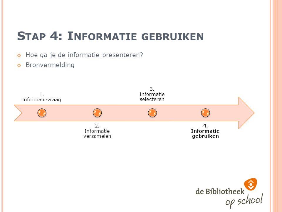 S TAP 4: I NFORMATIE GEBRUIKEN Hoe ga je de informatie presenteren.
