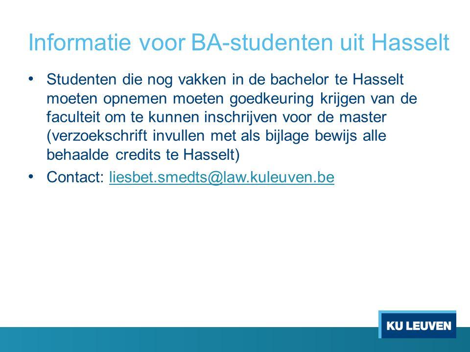 Informatie voor BA-studenten uit Hasselt Studenten die nog vakken in de bachelor te Hasselt moeten opnemen moeten goedkeuring krijgen van de faculteit om te kunnen inschrijven voor de master (verzoekschrift invullen met als bijlage bewijs alle behaalde credits te Hasselt) Contact: liesbet.smedts@law.kuleuven.beliesbet.smedts@law.kuleuven.be