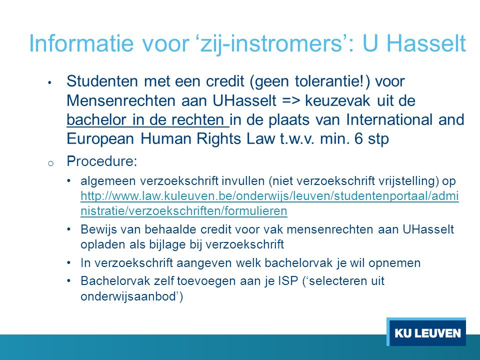 Informatie voor 'zij-instromers': U Hasselt Studenten met een credit (geen tolerantie!) voor Mensenrechten aan UHasselt => keuzevak uit de bachelor in de rechten in de plaats van International and European Human Rights Law t.w.v.