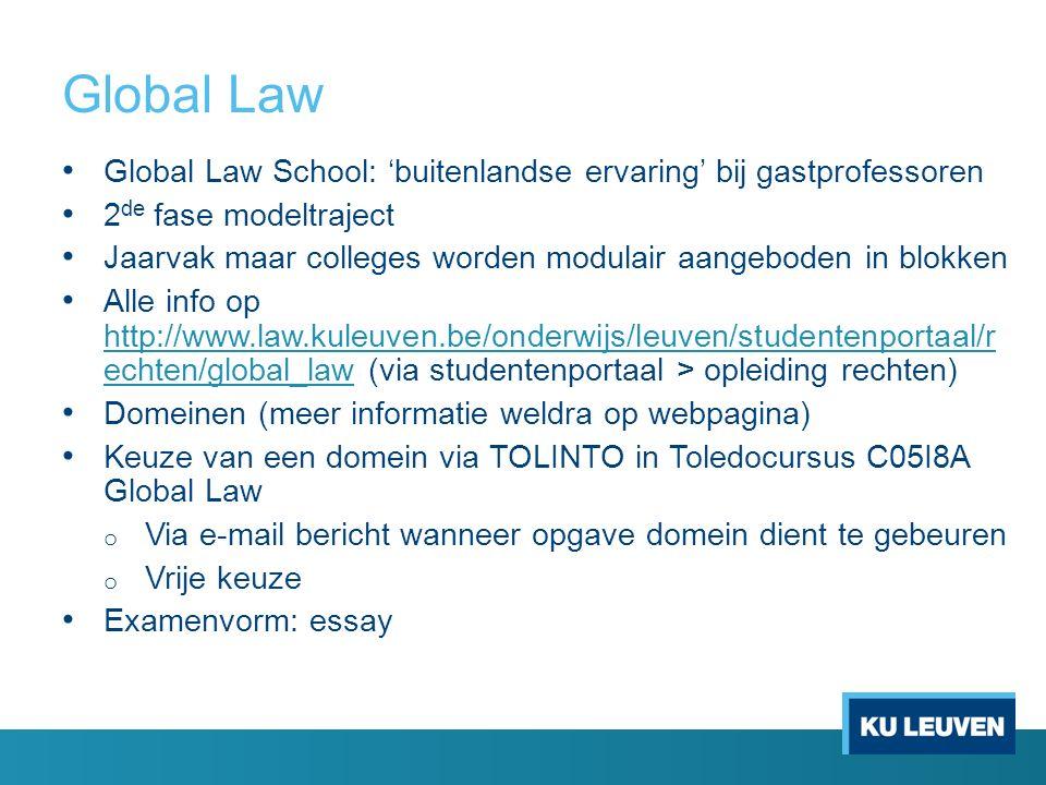 Global Law Global Law School: 'buitenlandse ervaring' bij gastprofessoren 2 de fase modeltraject Jaarvak maar colleges worden modulair aangeboden in blokken Alle info op http://www.law.kuleuven.be/onderwijs/leuven/studentenportaal/r echten/global_law (via studentenportaal > opleiding rechten) http://www.law.kuleuven.be/onderwijs/leuven/studentenportaal/r echten/global_law Domeinen (meer informatie weldra op webpagina) Keuze van een domein via TOLINTO in Toledocursus C05I8A Global Law o Via e-mail bericht wanneer opgave domein dient te gebeuren o Vrije keuze Examenvorm: essay
