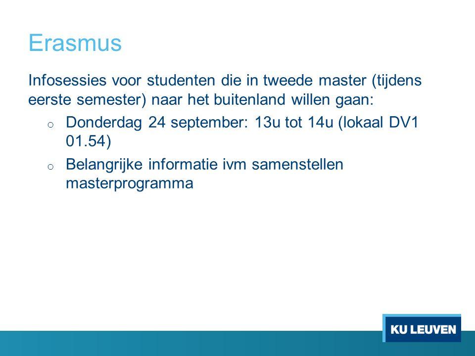 Erasmus Infosessies voor studenten die in tweede master (tijdens eerste semester) naar het buitenland willen gaan: o Donderdag 24 september: 13u tot 14u (lokaal DV1 01.54) o Belangrijke informatie ivm samenstellen masterprogramma