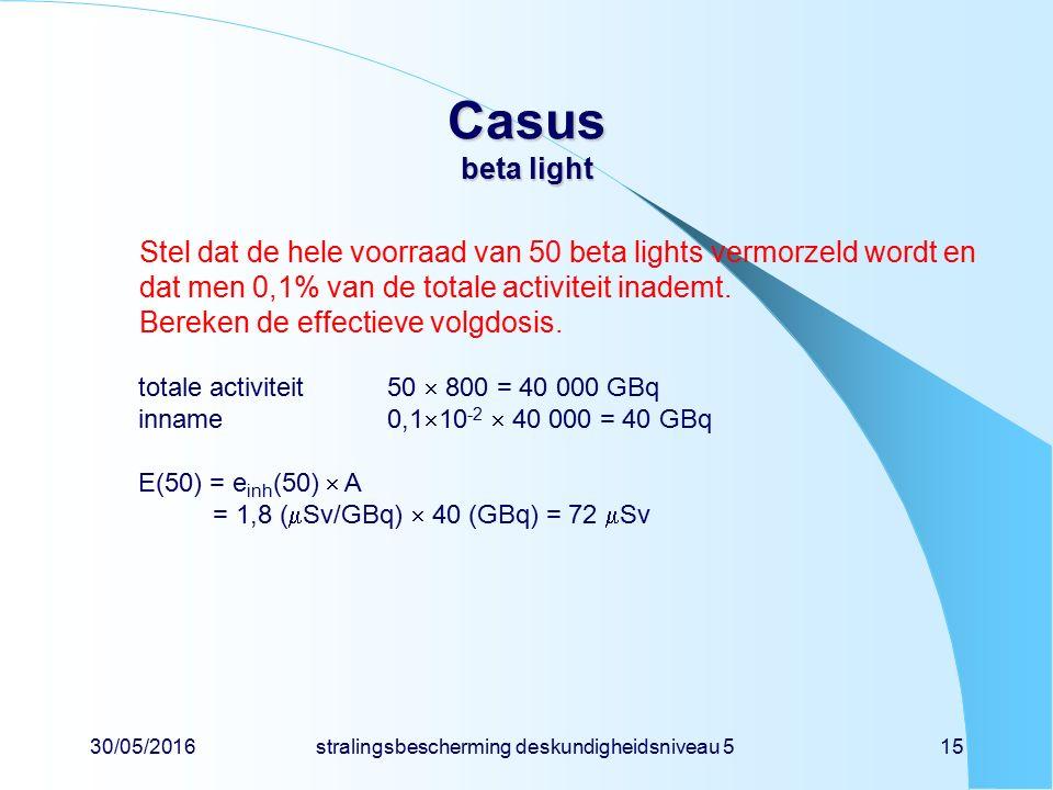 30/05/2016stralingsbescherming deskundigheidsniveau 515 Casus beta light Stel dat de hele voorraad van 50 beta lights vermorzeld wordt en dat men 0,1% van de totale activiteit inademt.