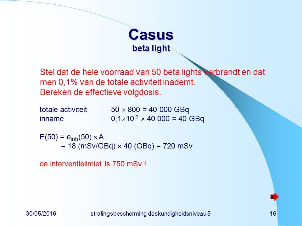 30/05/2016stralingsbescherming deskundigheidsniveau 516 Casus beta light Stel dat de hele voorraad van 50 beta lights verbrandt en dat men 0,1% van de totale activiteit inademt.