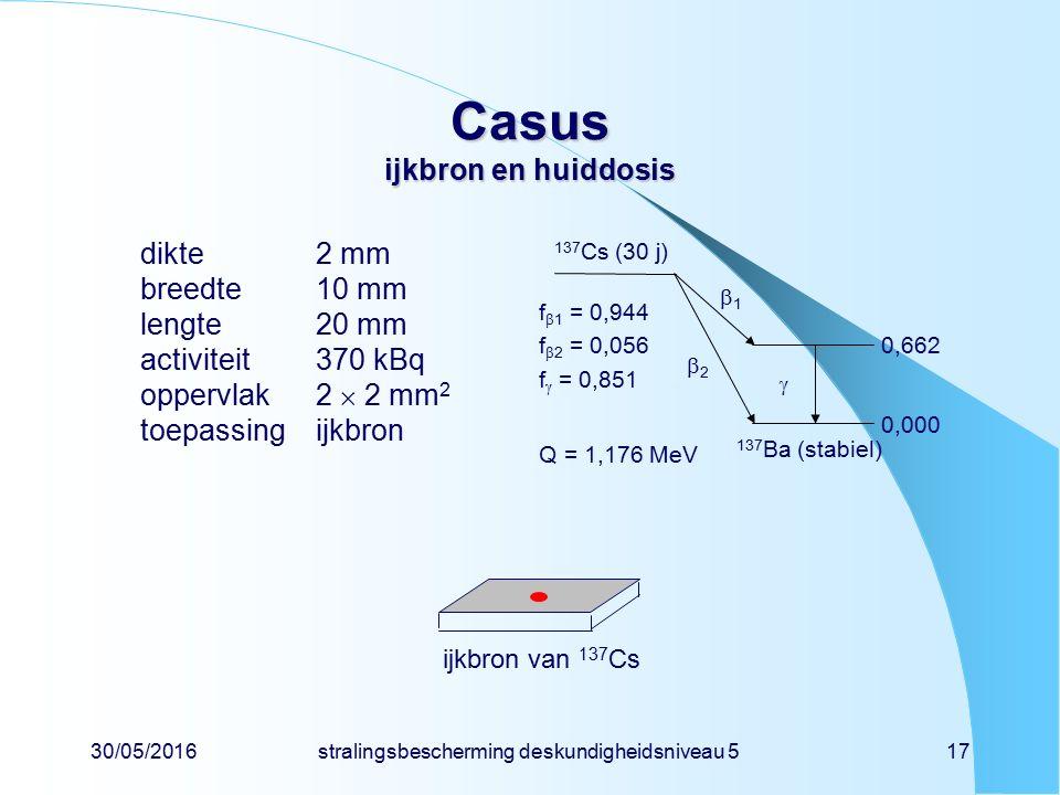 30/05/2016stralingsbescherming deskundigheidsniveau 517 Casus ijkbron en huiddosis dikte2 mm breedte10 mm lengte20 mm activiteit370 kBq oppervlak2  2 mm 2 toepassingijkbron 137 Cs (30 j) 137 Ba (stabiel) f  1 = 0,944 f  2 = 0,056 f  = 0,851 Q = 1,176 MeV 11 22  0,662 0,000 ijkbron van 137 Cs