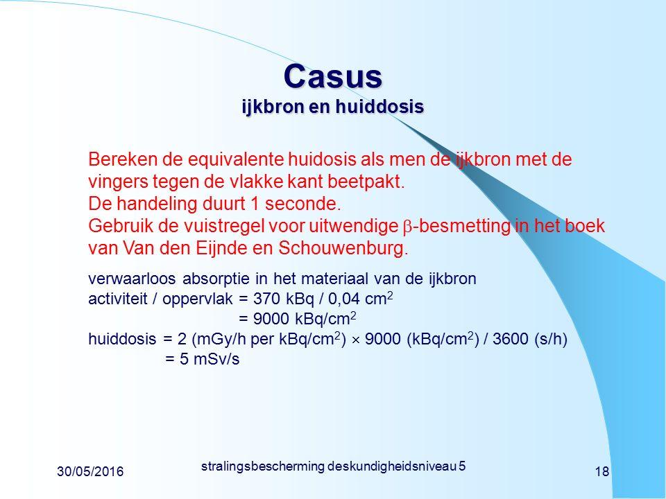 30/05/2016 stralingsbescherming deskundigheidsniveau 5 18 Casus ijkbron en huiddosis Bereken de equivalente huidosis als men de ijkbron met de vingers tegen de vlakke kant beetpakt.