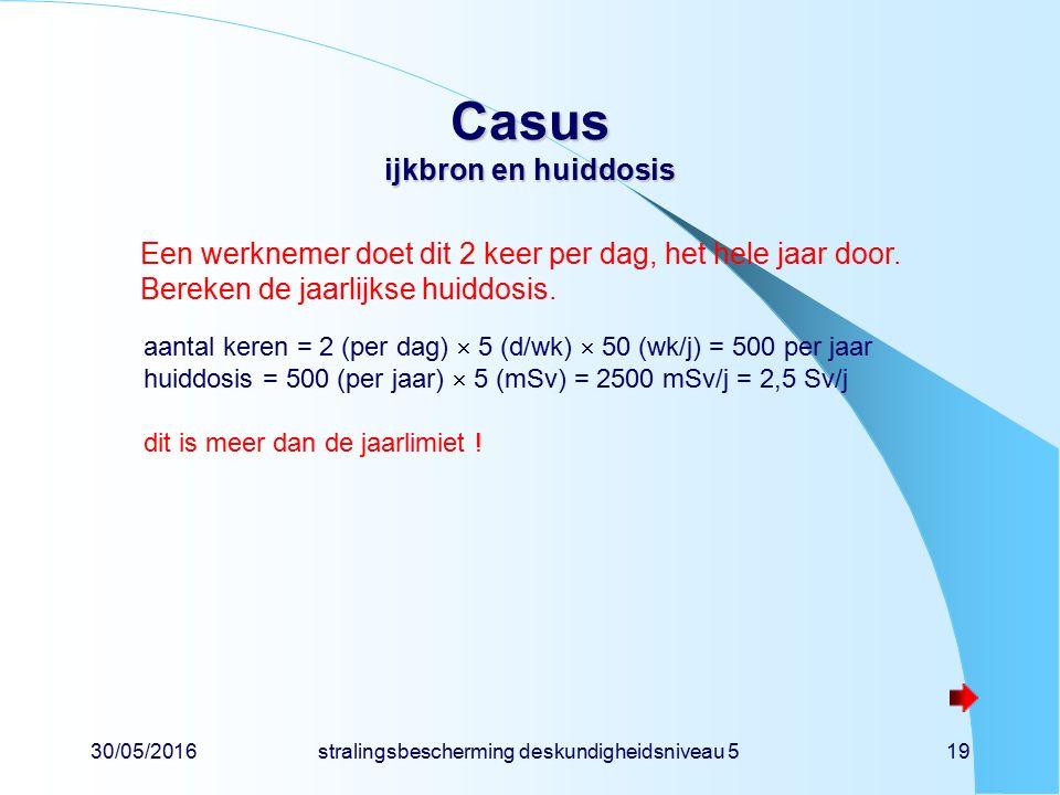 30/05/2016stralingsbescherming deskundigheidsniveau 519 Casus ijkbron en huiddosis Een werknemer doet dit 2 keer per dag, het hele jaar door.