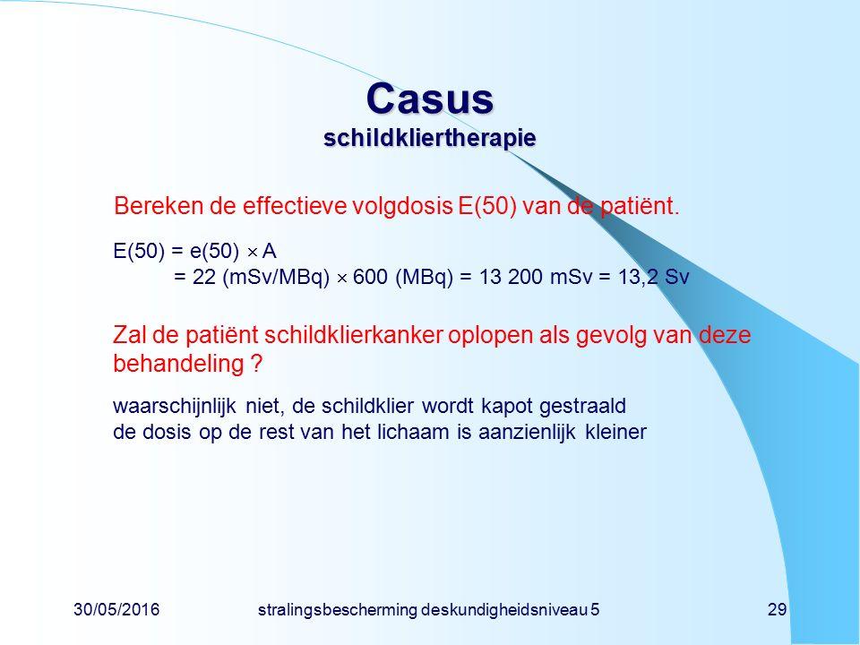 30/05/2016stralingsbescherming deskundigheidsniveau 529 Casus schildkliertherapie Bereken de effectieve volgdosis E(50) van de patiënt.
