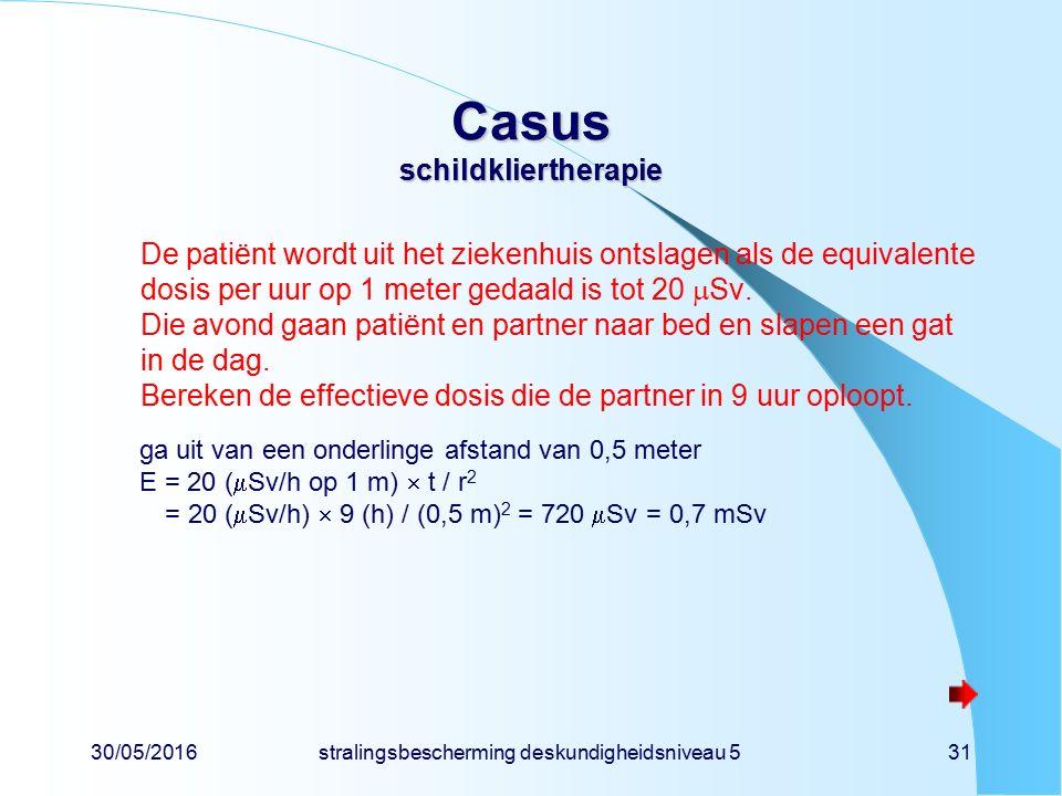 30/05/2016stralingsbescherming deskundigheidsniveau 531 Casus schildkliertherapie De patiënt wordt uit het ziekenhuis ontslagen als de equivalente dosis per uur op 1 meter gedaald is tot 20  Sv.