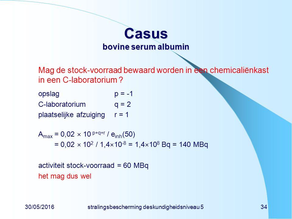 30/05/2016stralingsbescherming deskundigheidsniveau 534 Casus bovine serum albumin Mag de stock-voorraad bewaard worden in een chemicaliënkast in een C-laboratorium .